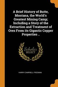 A Brief History of Butte, Montana, the World's Greatest Mining Camp; Including a Story of the Extraction and Treatment of Ores from Its Gigantic Copper Properties .. (häftad)