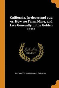 California, In-Doors and Out; Or, How We Farm, Mine, and Live Generally in the Golden State (häftad)