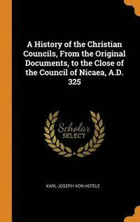 A History of the Christian Councils, from the Original Documents, to the Close of the Council of Nicaea, A.D. 325 (inbunden)