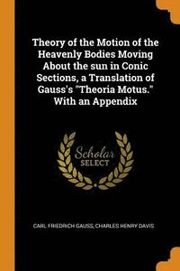Theory of the Motion of the Heavenly Bodies Moving about the Sun in Conic Sections, a Translation of Gauss's Theoria Motus. with an Appendix (häftad)