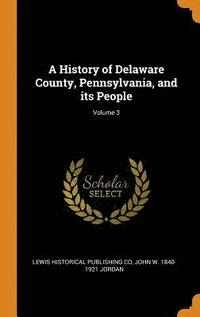 A History of Delaware County, Pennsylvania, and Its People; Volume 3 (inbunden)