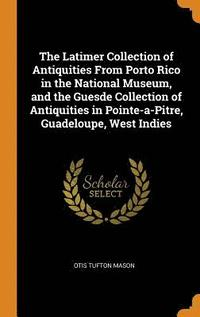 The Latimer Collection of Antiquities from Porto Rico in the National Museum, and the Guesde Collection of Antiquities in Pointe-A-Pitre, Guadeloupe, West Indies (inbunden)