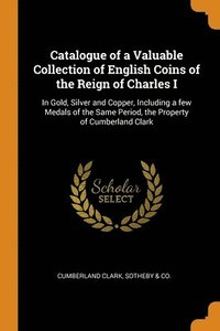 Catalogue Of A Valuable Collection Of English Coins Of The Reign Of Charles I (häftad)