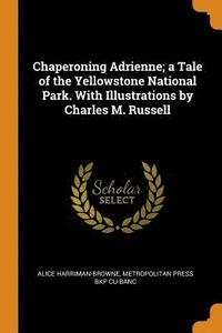 Chaperoning Adrienne; a Tale of the Yellowstone National Park. With Illustrations by Charles M. Russell (häftad)