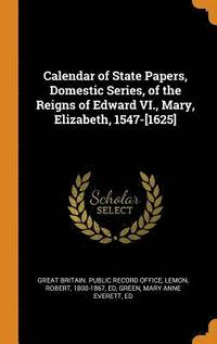 Calendar of State Papers, Domestic Series, of the Reigns of Edward VI., Mary, Elizabeth, 1547-[1625] (inbunden)