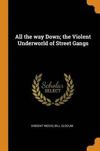 All the way Down; the Violent Underworld of Street Gangs (häftad)