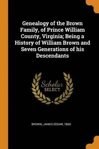 Genealogy of the Brown Family, of Prince William County, Virginia; Being a History of William Brown and Seven Generations of His Descendants (häftad)