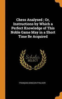 Chess Analysed; Or, Instructions by Which a Perfect Knowledge of This Noble Game May in a Short Time Be Acquired (inbunden)