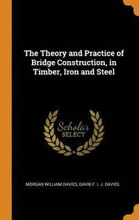 The Theory and Practice of Bridge Construction, in Timber, Iron and Steel (inbunden)
