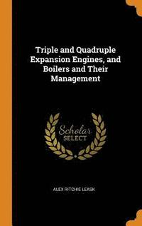 Triple and Quadruple Expansion Engines, and Boilers and Their Management (inbunden)