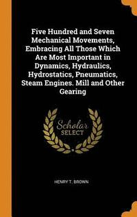 Five Hundred and Seven Mechanical Movements, Embracing All Those Which Are Most Important in Dynamics, Hydraulics, Hydrostatics, Pneumatics, Steam Engines. Mill and Other Gearing (inbunden)