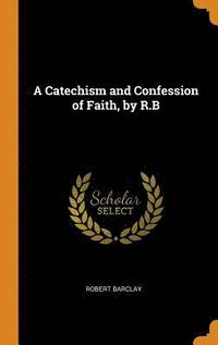 A Catechism and Confession of Faith, by R.B (inbunden)