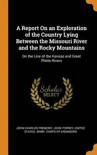 A Report on an Exploration of the Country Lying Between the Missouri River and the Rocky Mountains (inbunden)