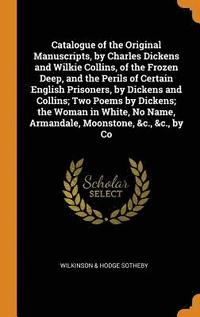 Catalogue of the Original Manuscripts, by Charles Dickens and Wilkie Collins, of the Frozen Deep, and the Perils of Certain English Prisoners, by Dickens and Collins; Two Poems by Dickens; The Woman (inbunden)
