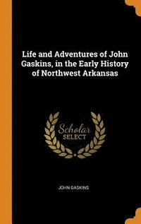 Life and Adventures of John Gaskins, in the Early History of Northwest Arkansas (inbunden)