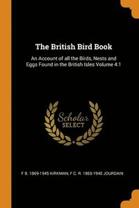 The British Bird Book: An Account Of All The Birds, Nests And Eggs Found In The British Isles Volume 4:1 (häftad)