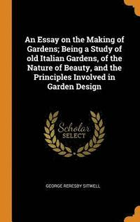 An Essay on the Making of Gardens; Being a Study of Old Italian Gardens, of the Nature of Beauty, and the Principles Involved in Garden Design (inbunden)
