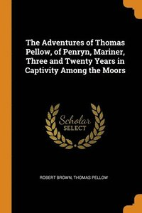 Adventures Of Thomas Pellow, Of Penryn, Mariner, Three And Twenty Years In Captivity Among The Moors (häftad)