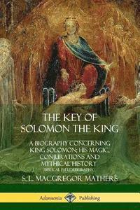 The Key of Solomon the King: A Biography Concerning King Solomon; His Magic, Conjurations and Mythical History (Biblical Pseudepigrapha) (häftad)