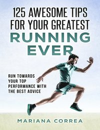 125 Awesome Tips for Your Greatest Running Ever &quote;-&quote;  Run Towards Your Top Performance With the Best Advice (e-bok)