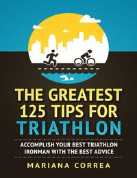 Greatest 125 Tips for Triathlon &quote;-&quote;  Accomplish Your Best Triathlon Ironman With the Best Advice (e-bok)