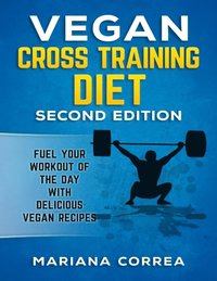 Vegan Cross Training Diet Second Edition - Fuel Your Workout of the Day With Delicious Vegan Recipes (e-bok)