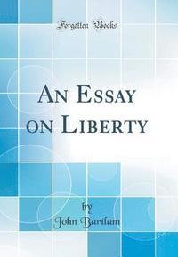 an essay on liberty classic reprint   john bartlam   bok  an essay on liberty classic reprint inbunden