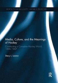 Media, Culture, and the Meanings of Hockey (häftad)