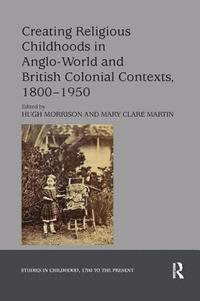 Creating Religious Childhoods in Anglo-World and British Colonial Contexts, 1800-1950 (häftad)