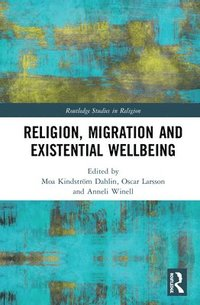 Religion, migration, and existential wellbeing / edited by Moa Kindström Dahlin, Oscar L. Larsson and Anneli Winell.