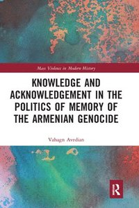 Knowledge and Acknowledgement in the Politics of Memory of the Armenian Genocide (häftad)