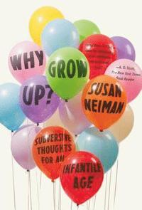 Why Grow Up?: Subversive Thoughts for an Infantile Age (häftad)