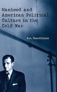 Manhood and American Political Culture in the Cold War (inbunden)