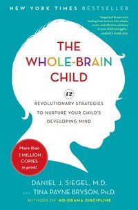 The Whole-Brain Child: 12 Revolutionary Strategies to Nurture Your Child's Developing Mind (inbunden)