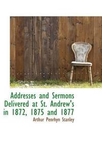 Addresses and Sermons Delivered at St. Andrew's in 1872, 1875 and 1877 (häftad)
