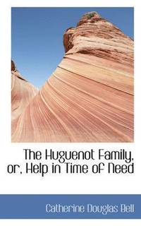 The Huguenot Family, Or, Help in Time of Need (inbunden)