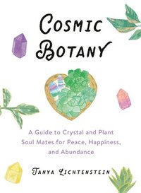 Cosmic Botany: A Guide to Crystal and Plant Soul Mates for Peace, Happiness, and Abundance (inbunden)