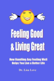 Feeling Good & Living Great: How Handling Any Emotion Well Helps You Live a Better Life (häftad)