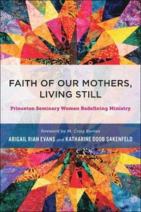 Faith Of Our Mothers Living Still Princeton Seminary Women Redefining Ministry Inbunden