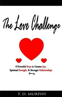 The Love Challenge: 8 Powerful Keys to Greater Joy, Spiritual Strength, & Stronger Relationships (häftad)
