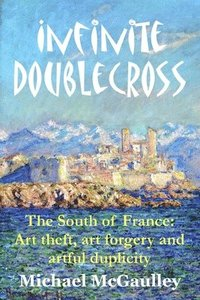 Infinite Doublecross: The South of France: Art theft, art forgery, and artful duplicity (häftad)