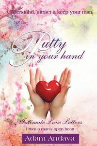 Putty In Your Hand: How To Understand, Attract & Keep Your Man - Intimate Love Letters From A Man's Open Heart (häftad)