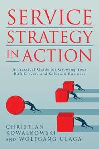 Service Strategy in Action: A Practical Guide for Growing Your B2B Service and Solution Business (häftad)