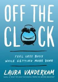 Off the Clock: Feel Less Busy While Getting More Done (inbunden)