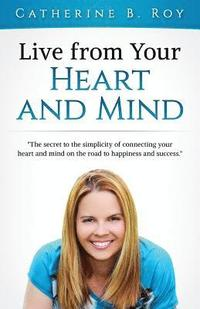 Live from Your Heart and Mind: The Secret to the Simplicity of Connecting Your Heart and Mind on the Road to Happiness and Success (häftad)