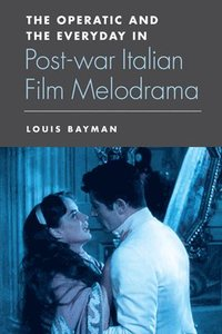 The Operatic and the Everyday in Postwar Italian Film Melodrama (inbunden)