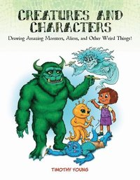 Creatures and Characters: Drawing Amazing Monsters, Aliens and Other Weird Things (häftad)