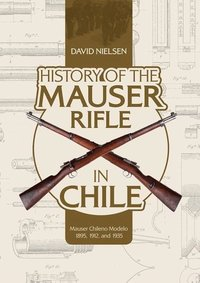 History of the Mauser Rifle in Chile: Mauser Chileno Modelo 1895, 1912 and 1935 (inbunden)
