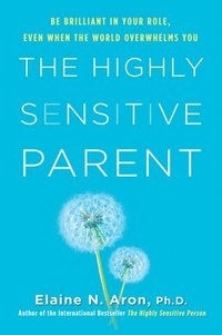 The Highly Sensitive Parent: Be Brilliant in Your Role, Even When the World Overwhelms You (inbunden)