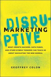 Disruptive Marketing: What Growth Hackers, Data Punks, and Other Hybrid Thinkers Can Teach Us About Navigating the New Normal (inbunden)